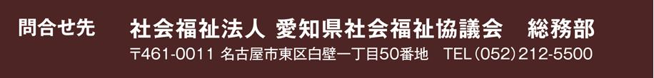 問合せ先 社会福祉法人 愛知県社会福祉協議会 総務部 〒461-0011 名古屋市東区白壁一丁目50番地 TEL052-212-5500